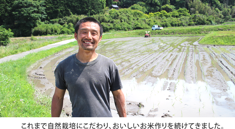 これまで自然栽培にこだわり、美味しいお米作りを続けてきました。