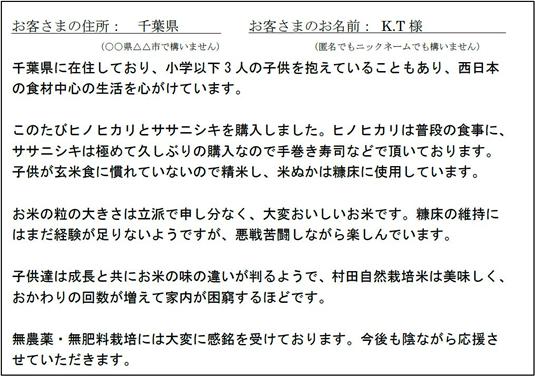 千葉県に在住しており、小学以下3人の子供を抱えていることもあり、西日本の食材中心の生活を心がけています。このたびヒノヒカリとササニシキを購入しました。ヒノヒカリは普段の食事に、ササニシキは極めて久しぶりの購入なので手巻き寿司などで頂いております。こどもが玄米食に慣れていないので精米し、米糠は糠床に使用しています。お米の粒の大きさは立派で申し分なく、大変美味しいお米です。糠床の維持にはまだ経験が足りないようですが、悪戦苦闘しながら楽しんでいます。こどもたちは成長とともにお米の味の違いがわかるようで、村田自然栽培米は美味しく、おかわりの回数が増えて家内が困窮するほどです。無農薬・無肥料栽培には大変に感銘を受けております。今後も陰ながら応援させていただきます。